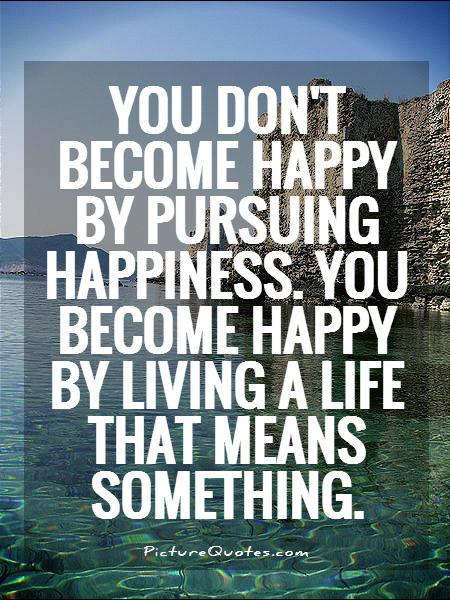 you-dont-become-happy-by-pursuing-happiness-you-become-happy-by-living-a-life-that-means-something-quote-1 (1)