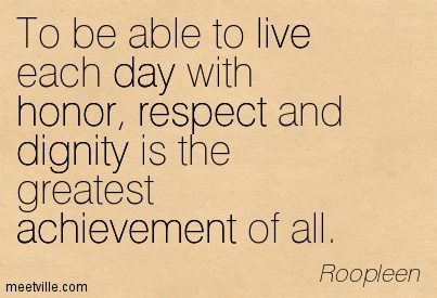 To-be-able-to-live-each-day-with-honor-respect-and-dignity-is-the-greatest-achievement-of-all.-Roopleen (1)