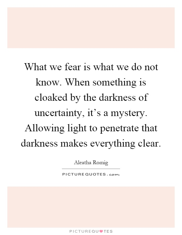 what-we-fear-is-what-we-do-not-know-when-something-is-cloaked-by-the-darkness-of-uncertainty-its-a-quote-1