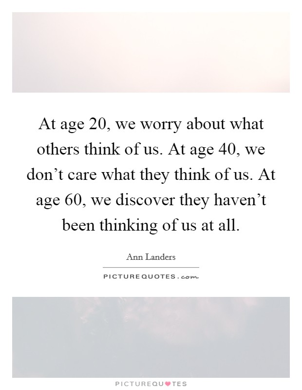 at-age-20-we-worry-about-what-others-think-of-us-at-age-40-we-dont-care-what-they-think-of-us-at-quote-1