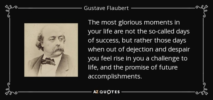 quote-the-most-glorious-moments-in-your-life-are-not-the-so-called-days-of-success-but-rather-gustave-flaubert-9-74-20
